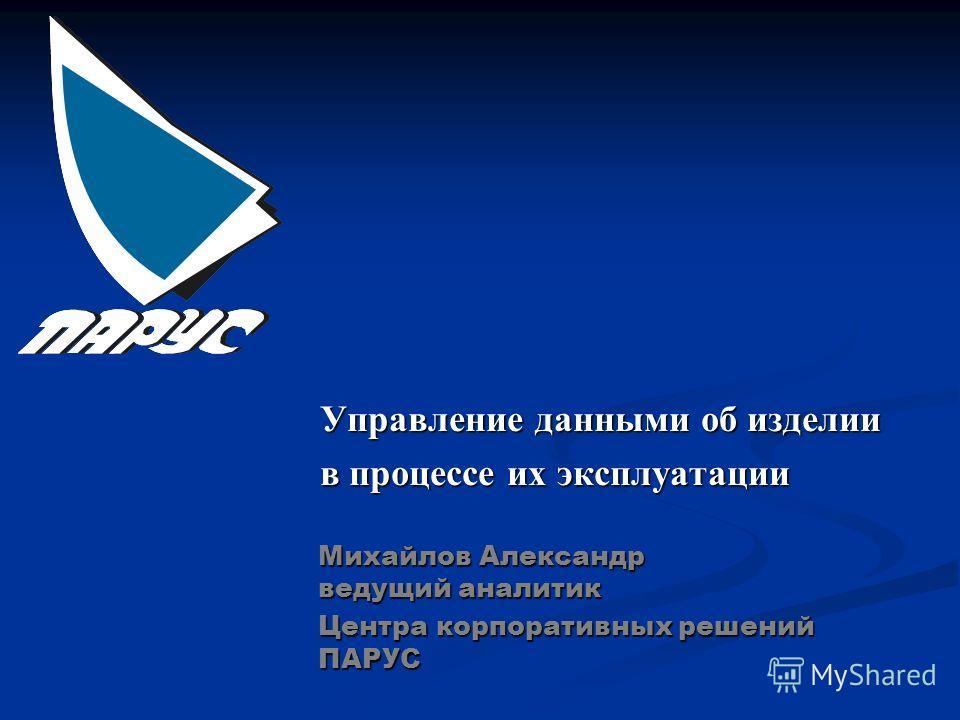 Управление данными об изделии в процессе их эксплуатации Михайлов Александр ведущий аналитик Центра корпоративных решений ПАРУС