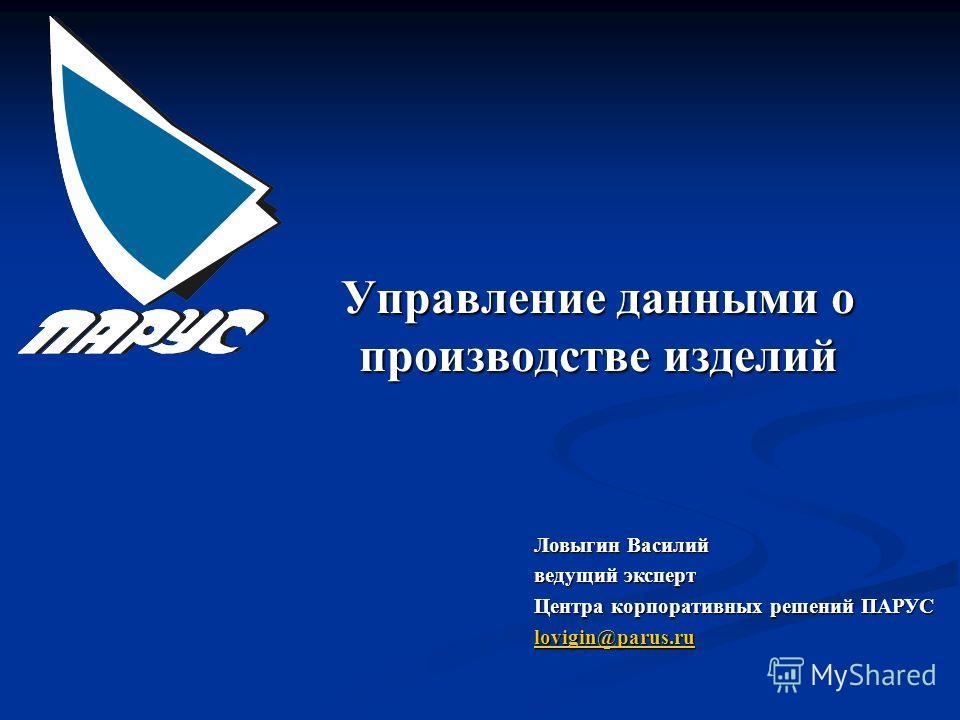 Управление данными о производстве изделий Ловыгин Василий ведущий эксперт Центра корпоративных решений ПАРУС lovigin@parus.ru