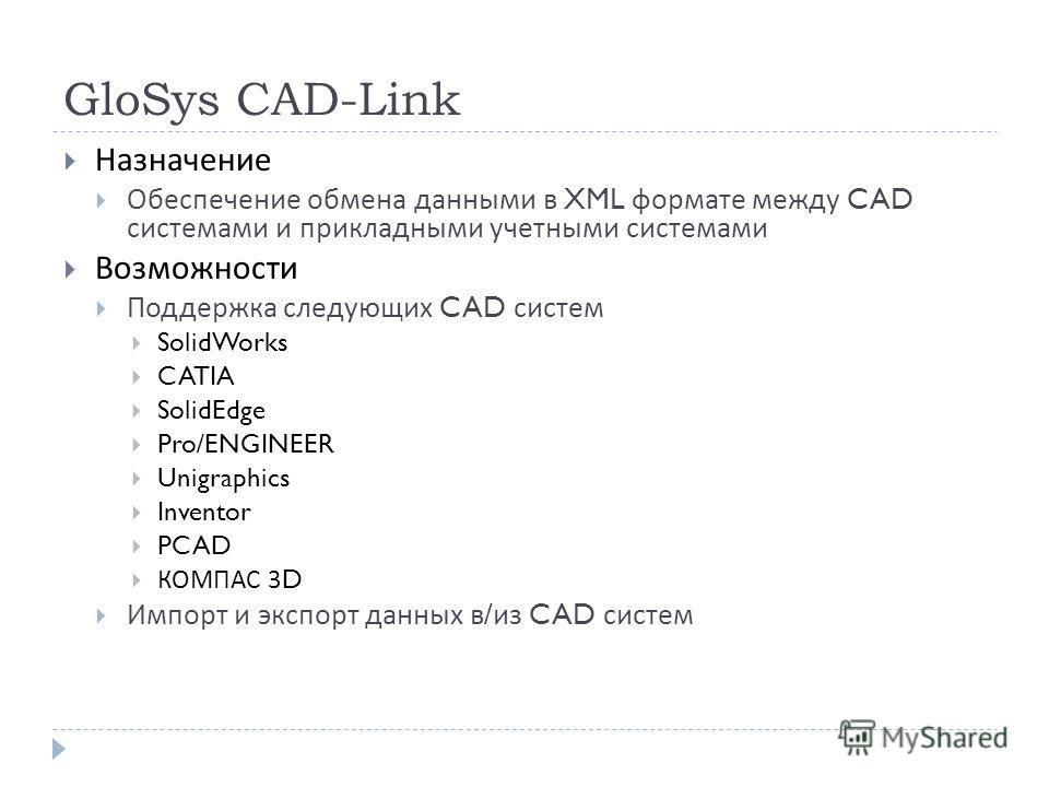 GloSys CAD-Link Назначение Обеспечение обмена данными в XML формате между CAD системами и прикладными учетными системами Возможности Поддержка следующих CAD систем SolidWorks CATIA SolidEdge Pro/ENGINEER Unigraphics Inventor PCAD КОМПАС 3D Импорт и э