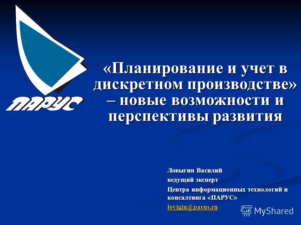 «Планирование и учет в дискретном производстве» – новые возможности и перспективы развития Ловыгин Василий ведущий эксперт Центра информационных технологий и консалтинга «ПАРУС» lovigin@parus.ru