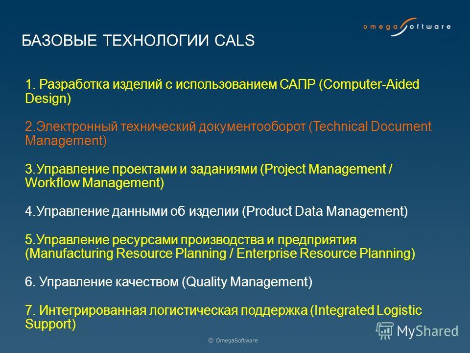 БАЗОВЫЕ ТЕХНОЛОГИИ CALS 1. Разработка изделий с использованием САПР (Computer-Aided Design) 2.Электронный технический документооборот (Technical Document Management) 3.Управление проектами и заданиями (Project Management / Workflow Management) 4.Упра