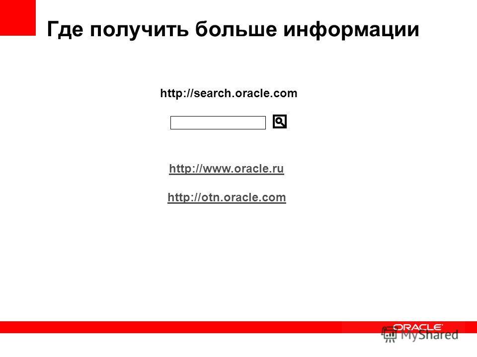 http://search.oracle.com Где получить больше информации http://www.oracle.ru http://otn.oracle.com
