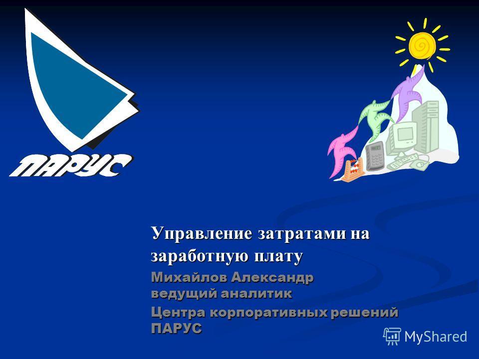 Управление затратами на заработную плату Михайлов Александр ведущий аналитик Центра корпоративных решений ПАРУС