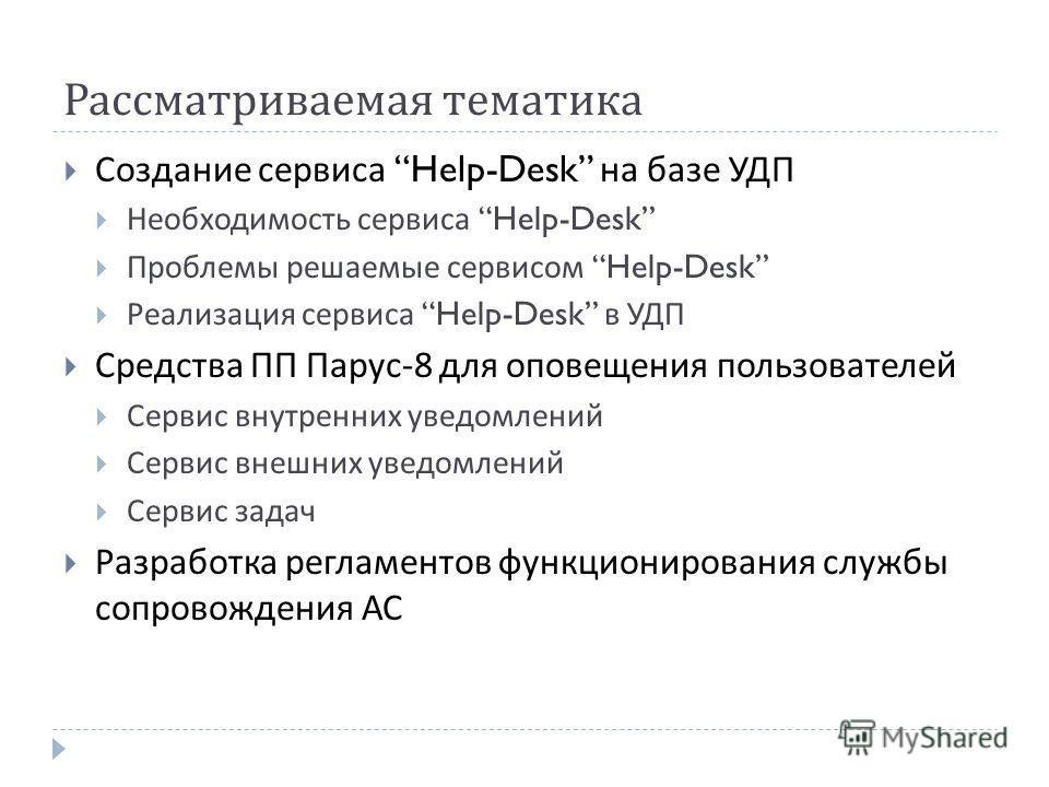 Рассматриваемая тематика Создание сервиса Help-Desk на базе УДП Необходимость сервиса Help-Desk Проблемы решаемые сервисом Help-Desk Реализация сервиса Help-Desk в УДП Средства ПП Парус -8 для оповещения пользователей Сервис внутренних уведомлений Се