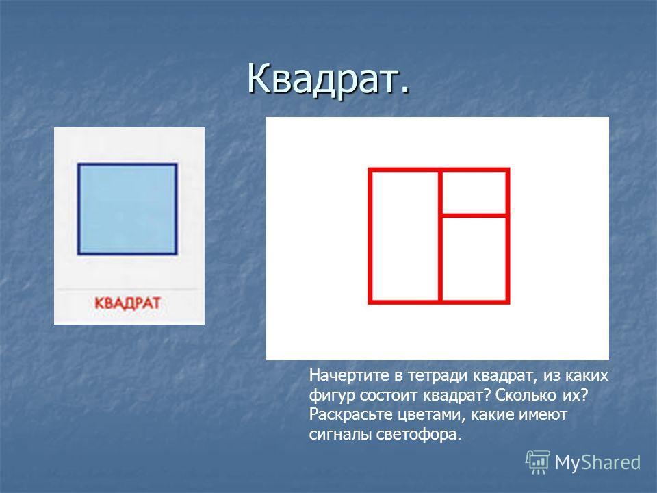 Квадрат. Начертите в тетради квадрат, из каких фигур состоит квадрат? Сколько их? Раскрасьте цветами, какие имеют сигналы светофора.