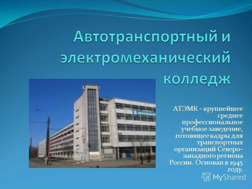 АТЭМК - крупнейшее среднее профессиональное учебное заведение, готовящее кадры для транспортных организаций Северо- западного региона России. Основан в 1945 году.