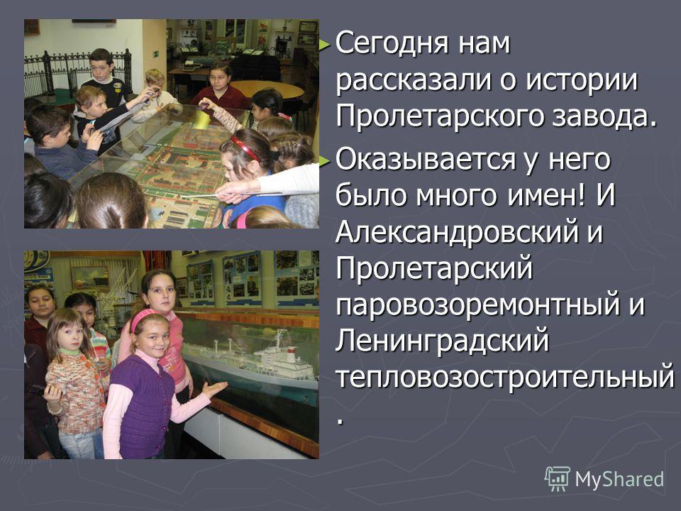 Сегодня нам рассказали о истории Пролетарского завода. Оказывается у него было много имен! И Александровский и Пролетарский паровозоремонтный и Ленинградский тепловозостроительный.