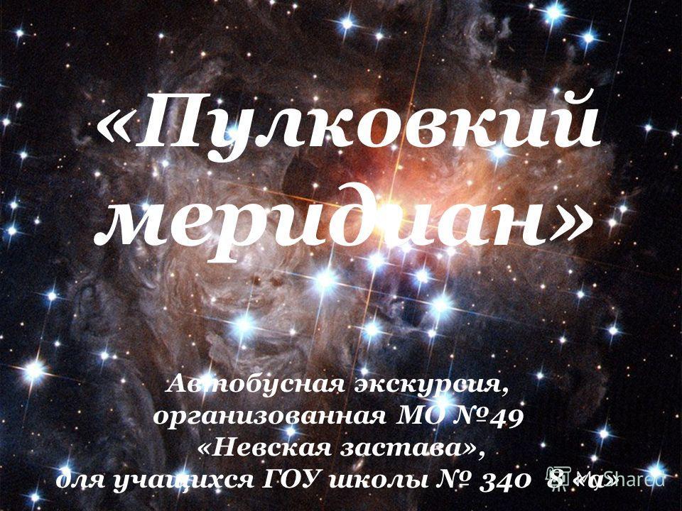 «Пулковкий меридиан» Автобусная экскурсия, организованная МО 49 «Невская застава», для учащихся ГОУ школы 340 8 «а»