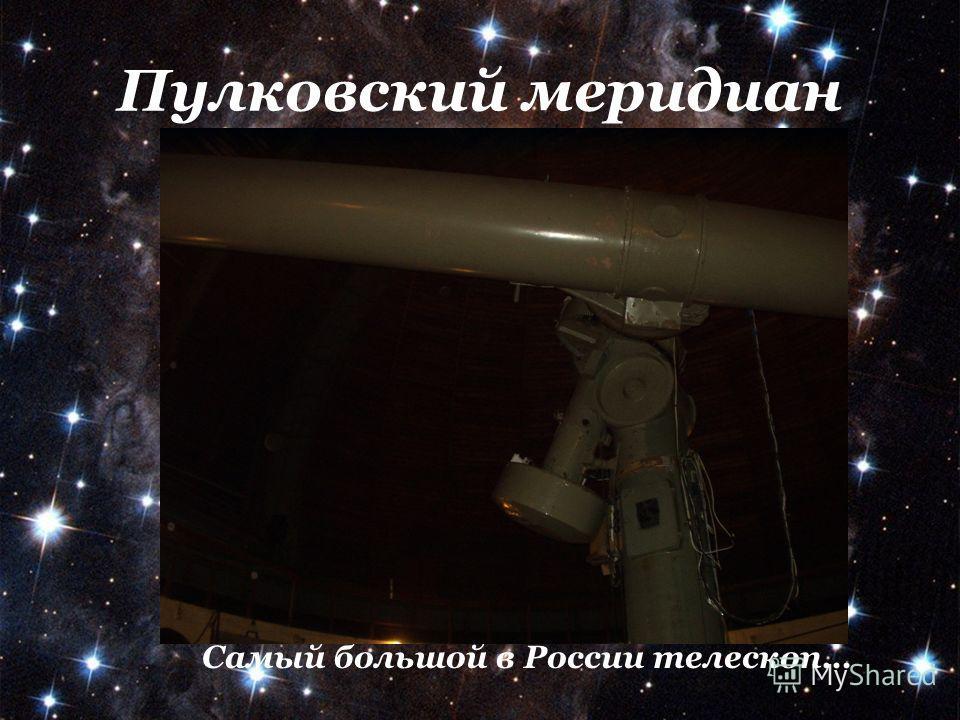 Пулковский меридиан Самый большой в России телескоп…