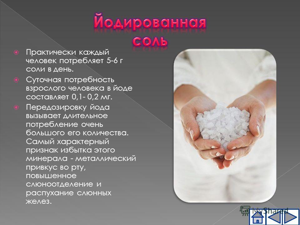 Практически каждый человек потребляет 5-6 г соли в день. Суточная потребность взрослого человека в йоде составляет 0,1- 0,2 мг. Передозировку йода вызывает длительное потребление очень большого его количества. Самый характерный признак избытка этого