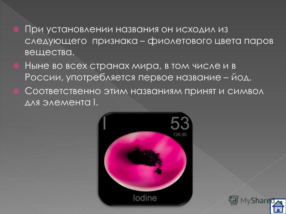 При установлении названия он исходил из следующего признака – фиолетового цвета паров вещества. Ныне во всех странах мира, в том числе и в России, употребляется первое название – йод. Соответственно этим названиям принят и символ для элемента I.
