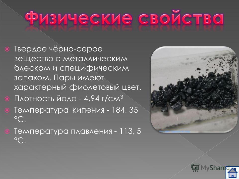 Твердое чёрно-серое вещество с металлическим блеском и специфическим запахом. Пары имеют характерный фиолетовый цвет. Плотность йода - 4,94 г/см 3 Температура кипения - 184, 35 °C. Температура плавления - 113, 5 °C.
