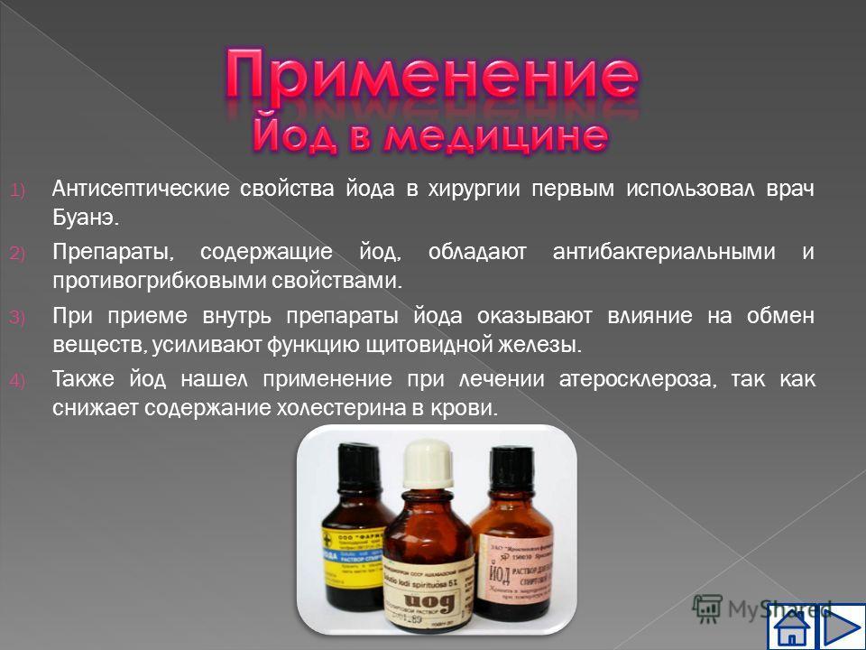1) Антисептические свойства йода в хирургии первым использовал врач Буанэ. 2) Препараты, содержащие йод, обладают антибактериальными и противогрибковыми свойствами. 3) При приеме внутрь препараты йода оказывают влияние на обмен веществ, усиливают фун