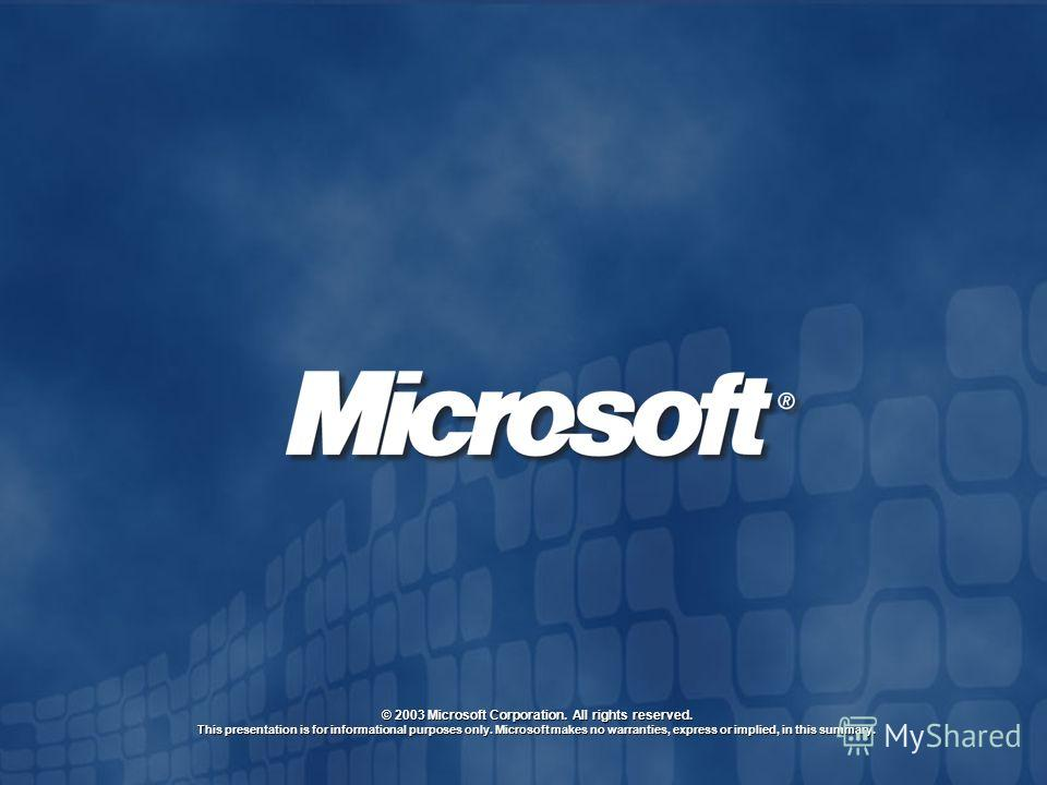© 2003 Microsoft Corporation. All rights reserved. This presentation is for informational purposes only. Microsoft makes no warranties, express or implied, in this summary.
