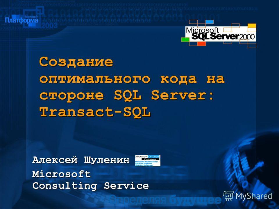Создание оптимального кода на стороне SQL Server: Transact-SQL Алексей Шуленин Microsoft Consulting Service