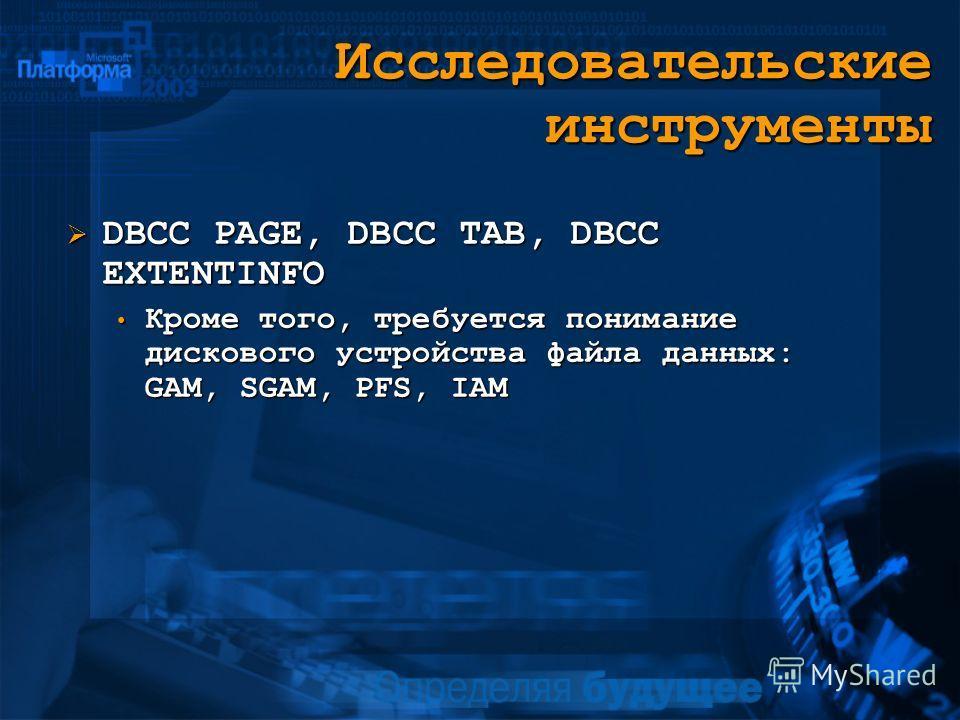 Исследовательские инструменты DBCC PAGE, DBCC TAB, DBCC EXTENTINFO DBCC PAGE, DBCC TAB, DBCC EXTENTINFO Кроме того, требуется понимание дискового устройства файла данных: GAM, SGAM, PFS, IAM Кроме того, требуется понимание дискового устройства файла