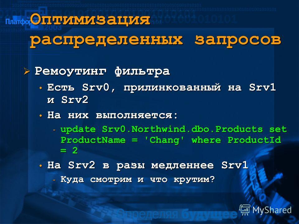 Оптимизация распределенных запросов Ремоутинг фильтра Ремоутинг фильтра Есть Srv0, прилинкованный на Srv1 и Srv2 Есть Srv0, прилинкованный на Srv1 и Srv2 На них выполняется: На них выполняется: - update Srv0.Northwind.dbo.Products set ProductName = '