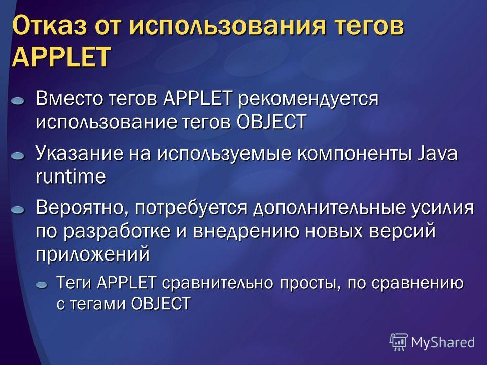 Отказ от использования тегов APPLET Вместо тегов APPLET рекомендуется использование тегов OBJECT Указание на используемые компоненты Java runtime Вероятно, потребуется дополнительные усилия по разработке и внедрению новых версий приложений Теги APPLE