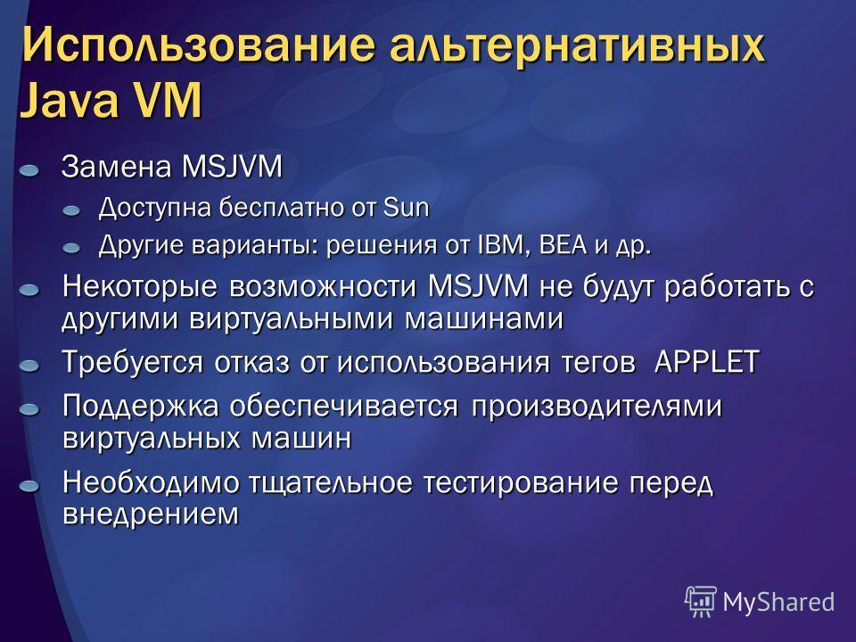 Использование альтернативных Java VM Замена MSJVM Доступна бесплатно от Sun Другие варианты: решения от IBM, BEA и др. Некоторые возможности MSJVM не будут работать с другими виртуальными машинами Требуется отказ от использования тегов APPLET Поддерж