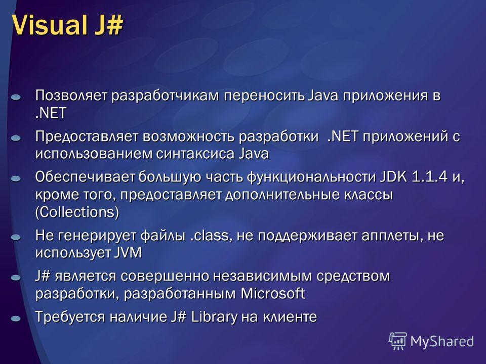 Visual J# Позволяет разработчикам переносить Java приложения в.NET Предоставляет возможность разработки.NET приложений с использованием синтаксиса Java Обеспечивает большую часть функциональности JDK 1.1.4 и, кроме того, предоставляет дополнительные