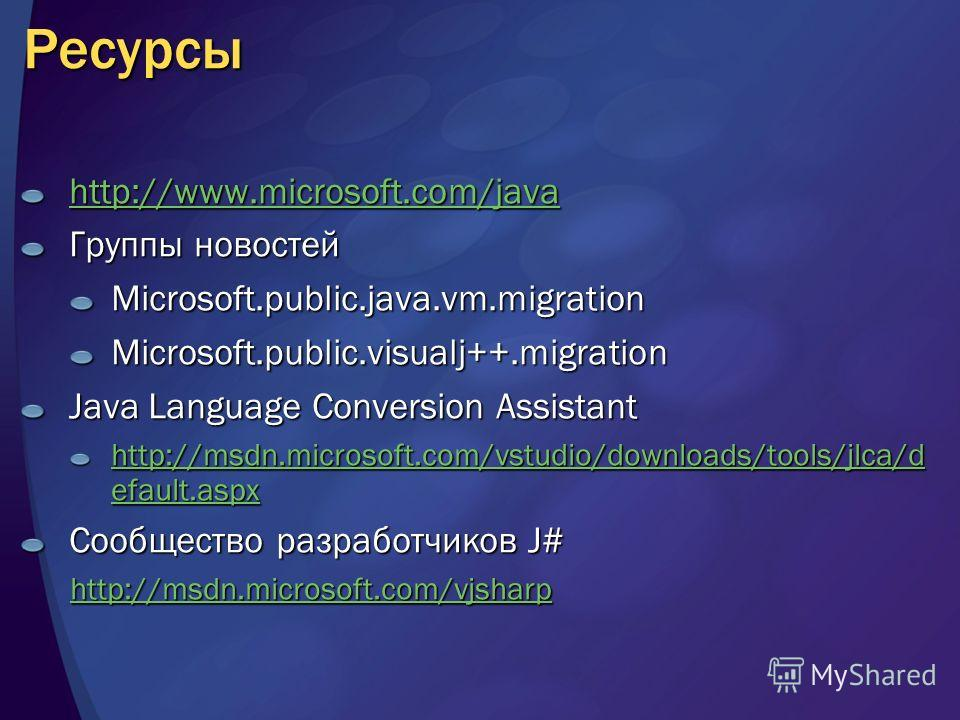 Ресурсы http://www.microsoft.com/java Группы новостей Microsoft.public.java.vm.migrationMicrosoft.public.visualj++.migration Java Language Conversion Assistant http://msdn.microsoft.com/vstudio/downloads/tools/jlca/d efault.aspx http://msdn.microsoft