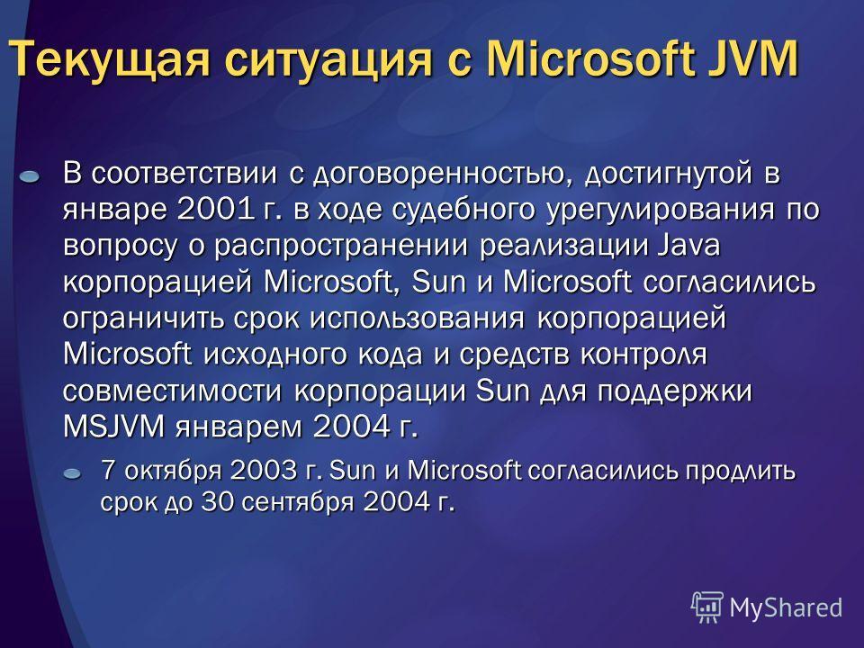 Текущая ситуация с Microsoft JVM В соответствии с договоренностью, достигнутой в январе 2001 г. в ходе судебного урегулирования по вопросу о распространении реализации Java корпорацией Microsoft, Sun и Microsoft согласились ограничить срок использова