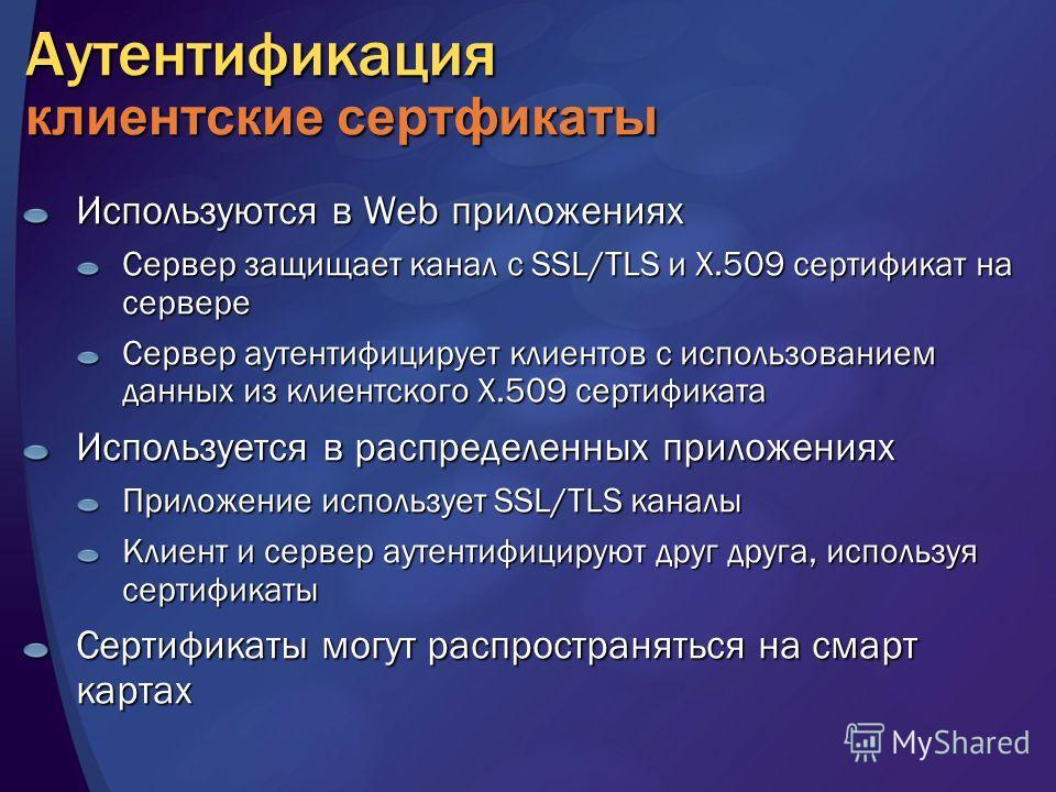 Аутентификация клиентские сертфикаты Используются в Web приложениях Сервер защищает канал с SSL/TLS и X.509 сертификат на сервере Сервер аутентифицирует клиентов с использованием данных из клиентского X.509 сертификата Используется в распределенных п