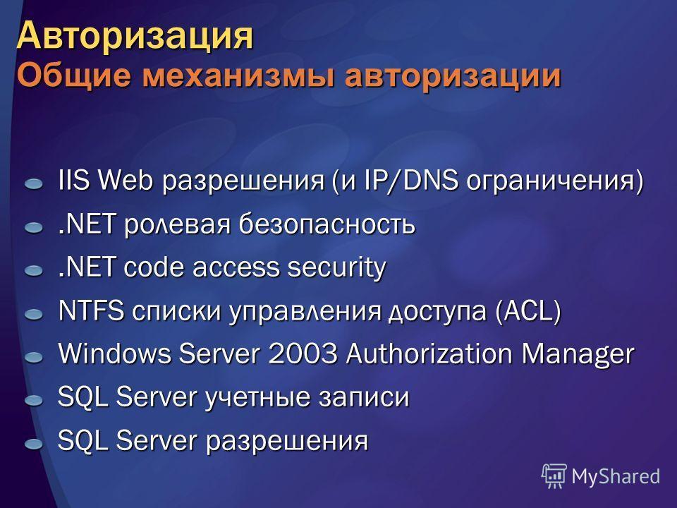 Авторизация Общие механизмы авторизации IIS Web разрешения (и IP/DNS ограничения).NET ролевая безопасность.NET code access security NTFS списки управления доступа (ACL) Windows Server 2003 Authorization Manager SQL Server учетные записи SQL Server ра