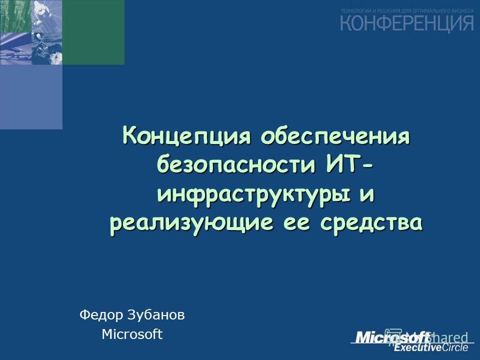 Концепция обеспечения безопасности ИТ- инфраструктуры и реализующие ее средства Федор Зубанов Microsoft