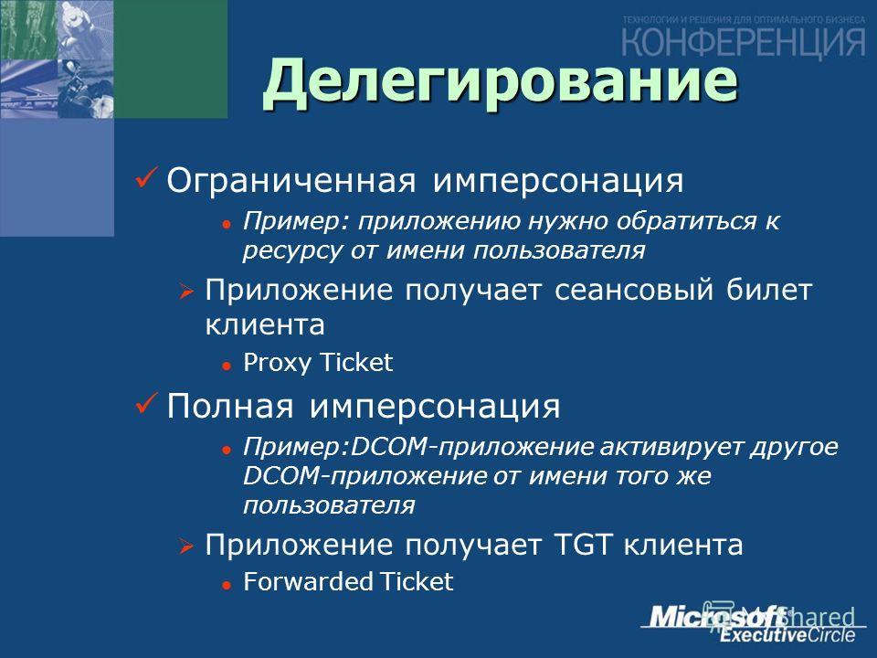 Делегирование Ограниченная имперсонация Пример: приложению нужно обратиться к ресурсу от имени пользователя Приложение получает сеансовый билет клиента Proxy Ticket Полная имперсонация Пример:DCOM-приложение активирует другое DCOM-приложение от имени