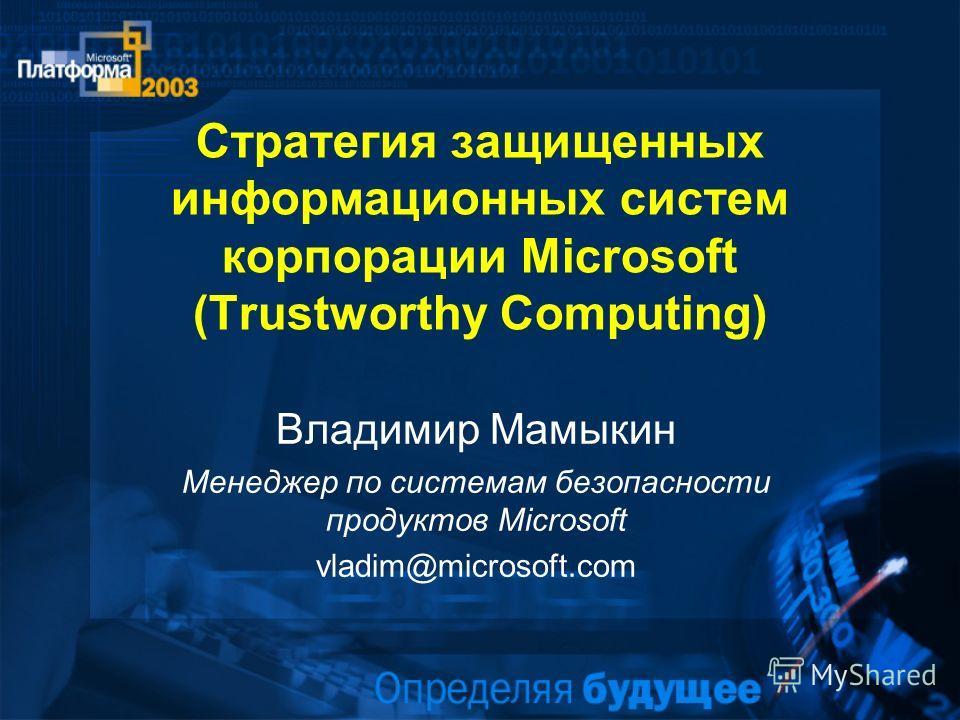 Стратегия защищенных информационных систем корпорации Microsoft (Trustworthy Computing) Владимир Мамыкин Менеджер по системам безопасности продуктов Microsoft vladim@microsoft.com