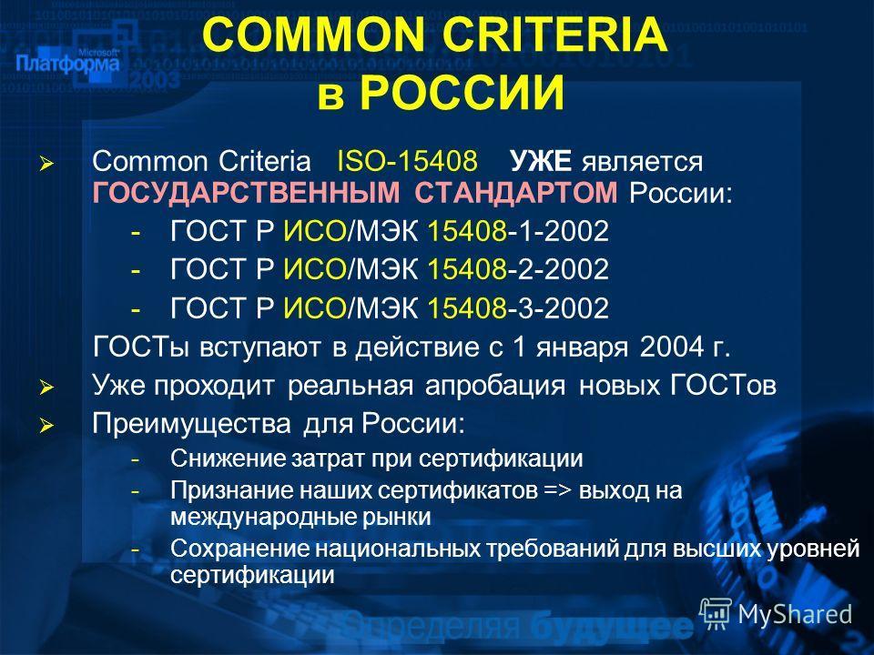 COMMON CRITERIA в РОССИИ Common Criteria ISO-15408 УЖЕ является ГОСУДАРСТВЕННЫМ СТАНДАРТОМ России: -ГОСТ Р ИСО/МЭК 15408-1-2002 -ГОСТ Р ИСО/МЭК 15408-2-2002 -ГОСТ Р ИСО/МЭК 15408-3-2002 ГОСТы вступают в действие с 1 января 2004 г. Уже проходит реальн