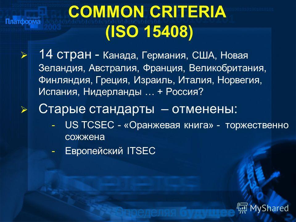 COMMON CRITERIA (ISO 15408) 14 стран - Канада, Германия, США, Новая Зеландия, Австралия, Франция, Великобритания, Финляндия, Греция, Израиль, Италия, Норвегия, Испания, Нидерланды … + Россия? Старые стандарты – отменены: -US TCSEC - «Оранжевая книга»