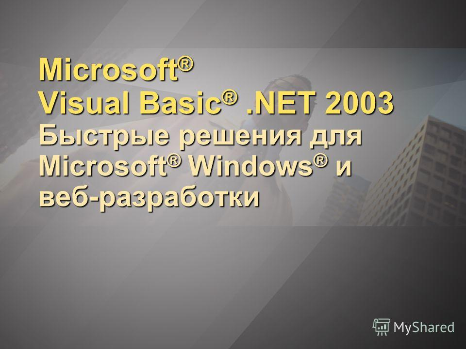 Microsoft ® Visual Basic ®.NET 2003 Быстрые решения для Microsoft ® Windows ® и веб-разработки