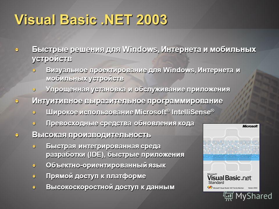 Visual Basic.NET 2003 Быстрые решения для Windows, Интернета и мобильных устройств Визуальное проектирование для Windows, Интернета и мобильных устройств Упрощенная установка и обслуживание приложения Интуитивное выразительное программирование Широко