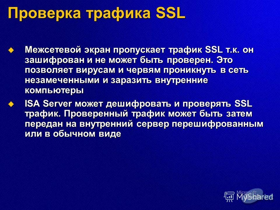 Проверка трафика SSL Межсетевой экран пропускает трафик SSL т.к. он зашифрован и не может быть проверен. Это позволяет вирусам и червям проникнуть в сеть незамеченными и заразить внутренние компьютеры Межсетевой экран пропускает трафик SSL т.к. он за