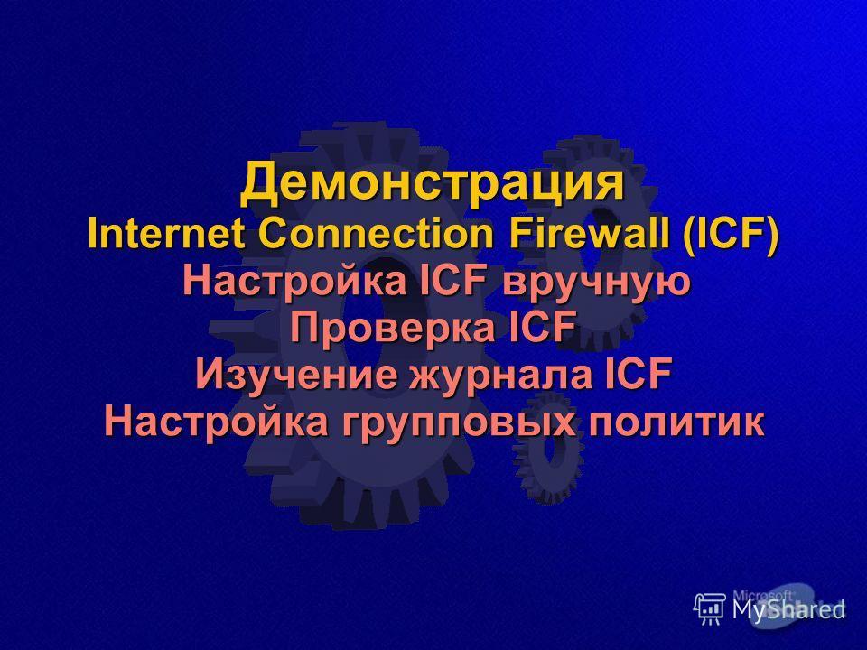Демонстрация Internet Connection Firewall (ICF) Настройка ICF вручную Проверка ICF Изучение журнала ICF Настройка групповых политик