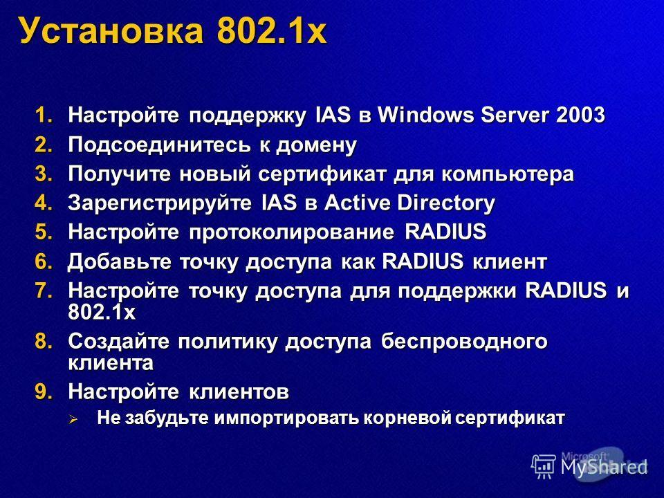 Установка 802.1x 1.Настройте поддержку IAS в Windows Server 2003 2.Подсоединитесь к домену 3.Получите новый сертификат для компьютера 4.Зарегистрируйте IAS в Active Directory 5.Настройте протоколирование RADIUS 6.Добавьте точку доступа как RADIUS кли