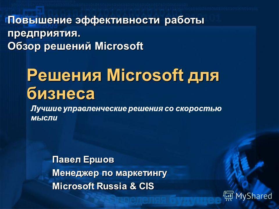Решения Microsoft для бизнеса Павел Ершов Менеджер по маркетингу Microsoft Russia & CIS Лучшие управленческие решения со скоростью мысли Повышение эффективности работы предприятия. Обзор решений Microsoft
