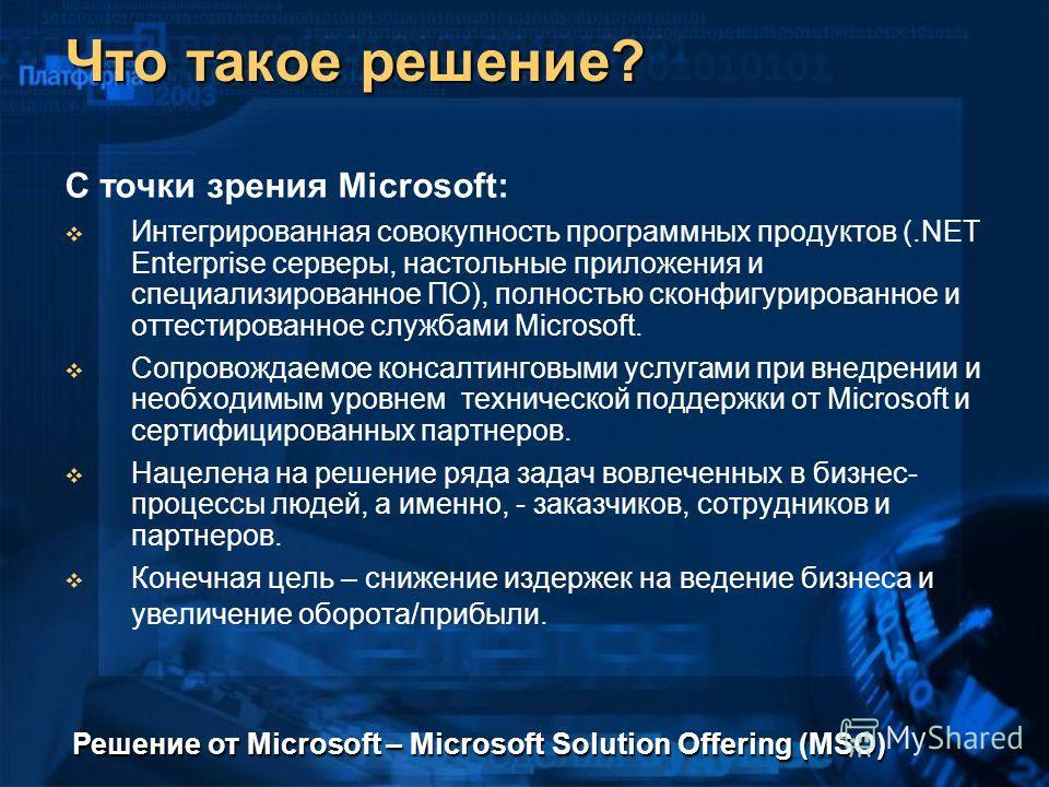 Что такое решение? С точки зрения Microsoft: Интегрированная совокупность программных продуктов (.NET Enterprise серверы, настольные приложения и специализированное ПО), полностью сконфигурированное и оттестированное службами Microsoft. Сопровождаемо
