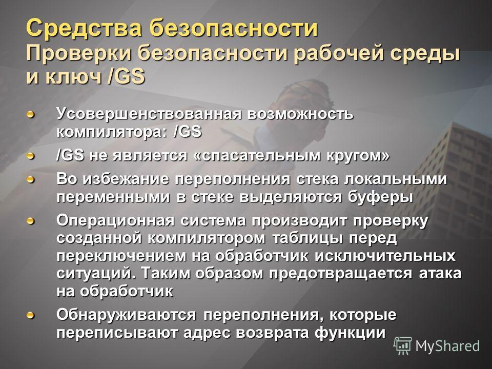 Средства безопасности Проверки безопасности рабочей среды и ключ /GS Усовершенствованная возможность компилятора: /GS /GS не является «спасательным кругом» Во избежание переполнения стека локальными переменными в стеке выделяются буферы Операционная