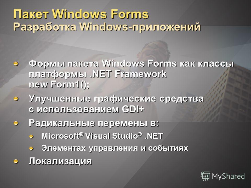 Пакет Windows Forms Разработка Windows-приложений Формы пакета Windows Forms как классы платформы.NET Framework new Form1(); Улучшенные графические средства с использованием GDI+ Радикальные перемены в: Microsoft ® Visual Studio ®.NET Элементах управ