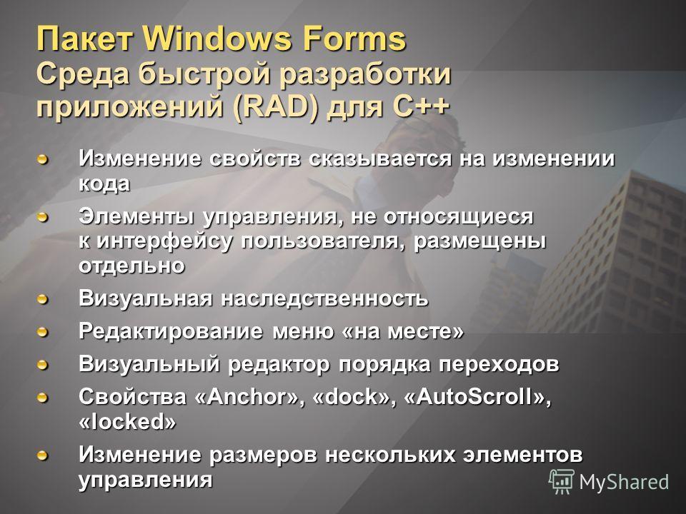 Пакет Windows Forms Среда быстрой разработки приложений (RAD) для C++ Изменение свойств сказывается на изменении кода Элементы управления, не относящиеся к интерфейсу пользователя, размещены отдельно Визуальная наследственность Редактирование меню «н