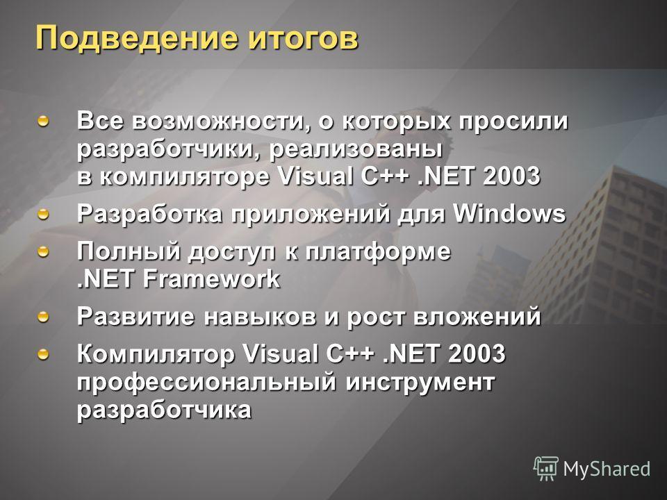 Подведение итогов Все возможности, о которых просили разработчики, реализованы в компиляторе Visual C++.NET 2003 Разработка приложений для Windows Полный доступ к платформе.NET Framework Развитие навыков и рост вложений Компилятор Visual C++.NET 2003
