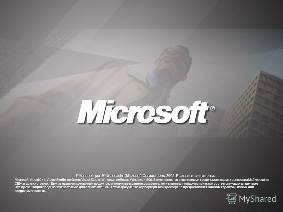 © Корпорация Майкрософт (Microsoft Corporation), 2003. Все права защищены. Microsoft, Visual C++, Visual Studio, эмблема Visual Studio, Windows, эмблема Windows и SQL Server являются охраняемыми товарными знаками корпорации Майкрософт в США и других
