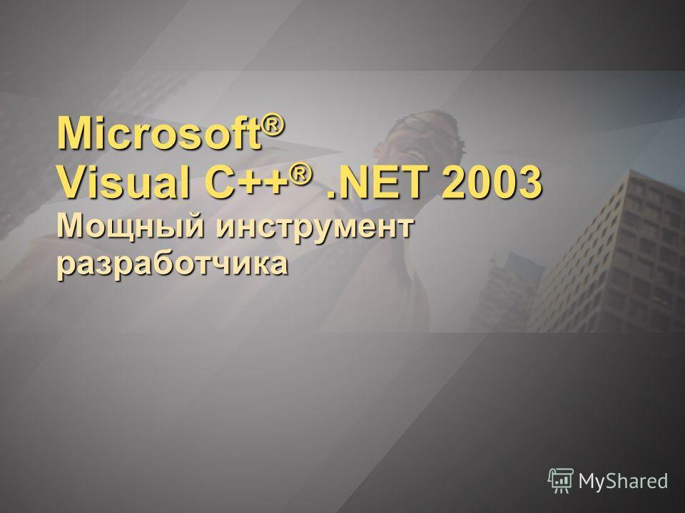 Microsoft ® Visual C++ ®.NET 2003 Мощный инструмент разработчика