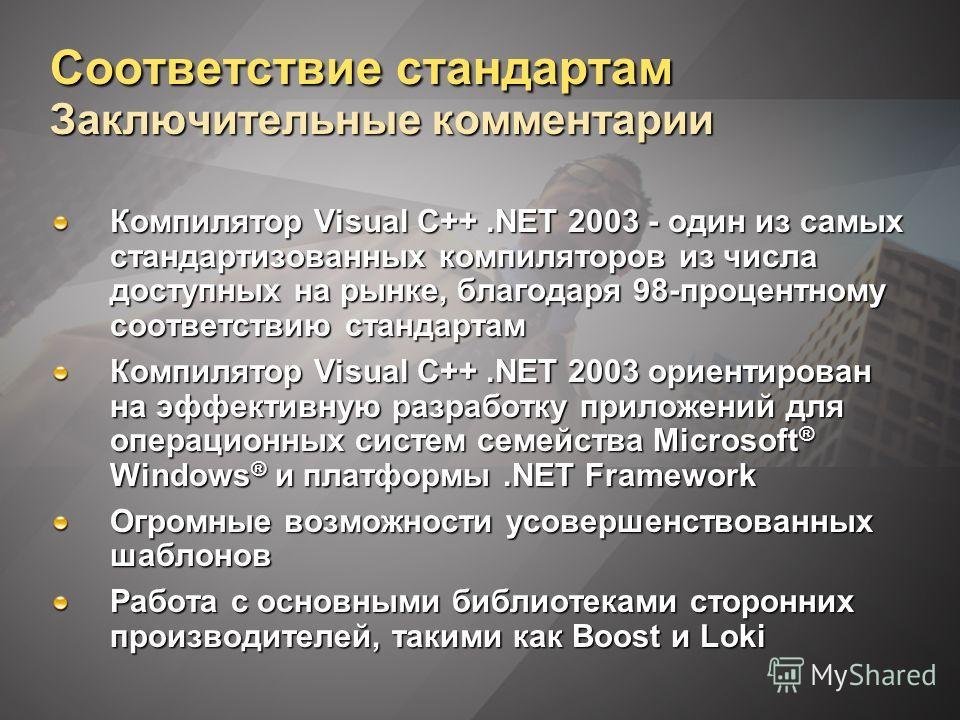 Соответствие стандартам Заключительные комментарии Компилятор Visual C++.NET 2003 - один из самых стандартизованных компиляторов из числа доступных на рынке, благодаря 98-процентному соответствию стандартам Компилятор Visual C++.NET 2003 ориентирован