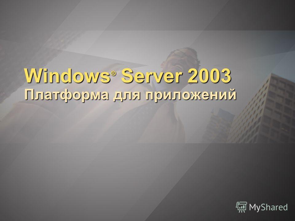 Windows ® Server 2003 Платформа для приложений