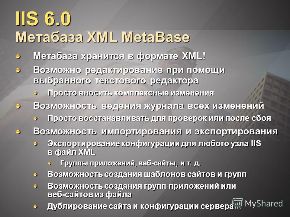 IIS 6.0 Метабаза XML MetaBase Метабаза хранится в формате XML! Возможно редактирование при помощи выбранного текстового редактора Просто вносить комплексные изменения Возможность ведения журнала всех изменений Просто восстанавливать для проверок или