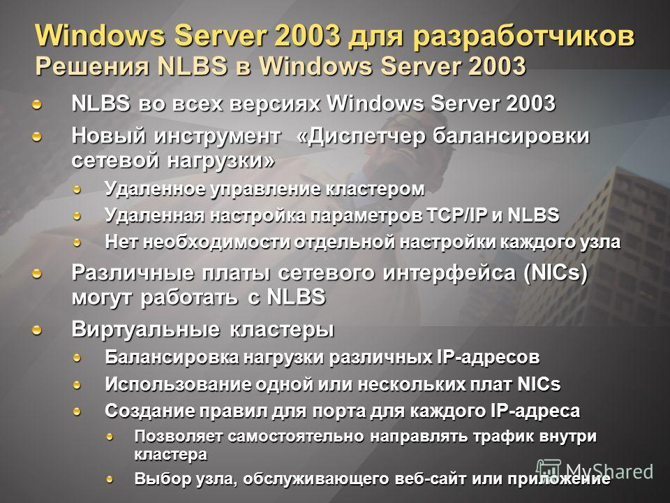 Windows Server 2003 для разработчиков Решения NLBS в Windows Server 2003 NLBS во всех версиях Windows Server 2003 Новый инструмент «Диспетчер балансировки сетевой нагрузки» Удаленное управление кластером Удаленная настройка параметров TCP/IP и NLBS Н